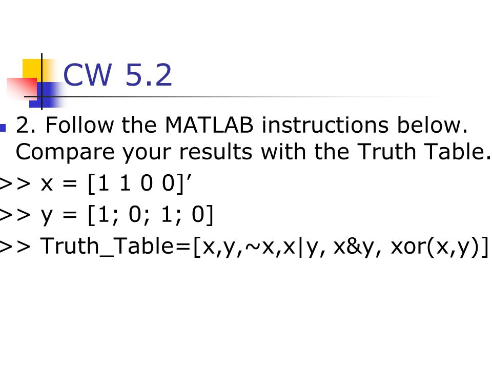 CW 5.2 2. Follow the MATLAB instructions below. Compare your results with the Truth Table. >> x = [1 1 0 0]'